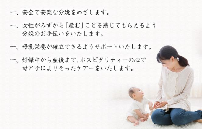 一、安全で安楽な分娩をめざします。一、女性がみずから「産む」ことを感じてもらえるよう分娩のお手伝いをいたします。一、母乳栄養が確立できるようサポートいたします。一、妊娠中から産後まで、ホスピタリティーの心で母と子によりそったケアーをいたします。