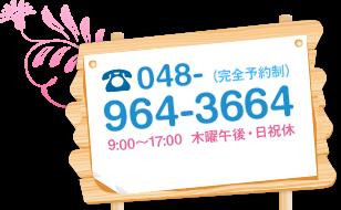 048-964-3664 (完全予約制)9:00~17:00  木曜午後・日祝休